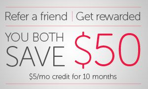 Refer a Friend, Get Rewarded: You both save $50 ($5 per month credit for 10 months)